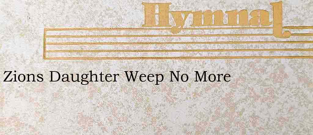 Zions Daughter Weep No More – Hymn Lyrics