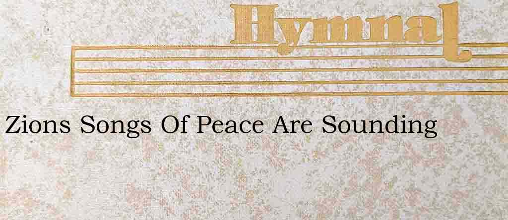 Zions Songs Of Peace Are Sounding – Hymn Lyrics