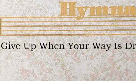 Dont Give Up When Your Way Is Dreary – Hymn Lyrics