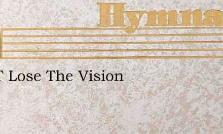 Don'T Lose The Vision – Hymn Lyrics