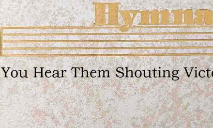 Dont You Hear Them Shouting Victory – Hymn Lyrics