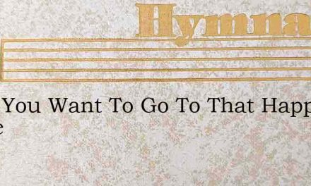 Dont You Want To Go To That Happy Home – Hymn Lyrics