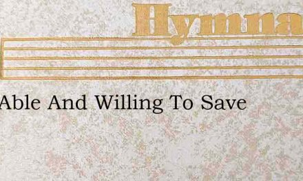 He'S Able And Willing To Save – Hymn Lyrics
