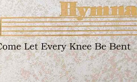 Hes Come Let Every Knee Be Bent – Hymn Lyrics
