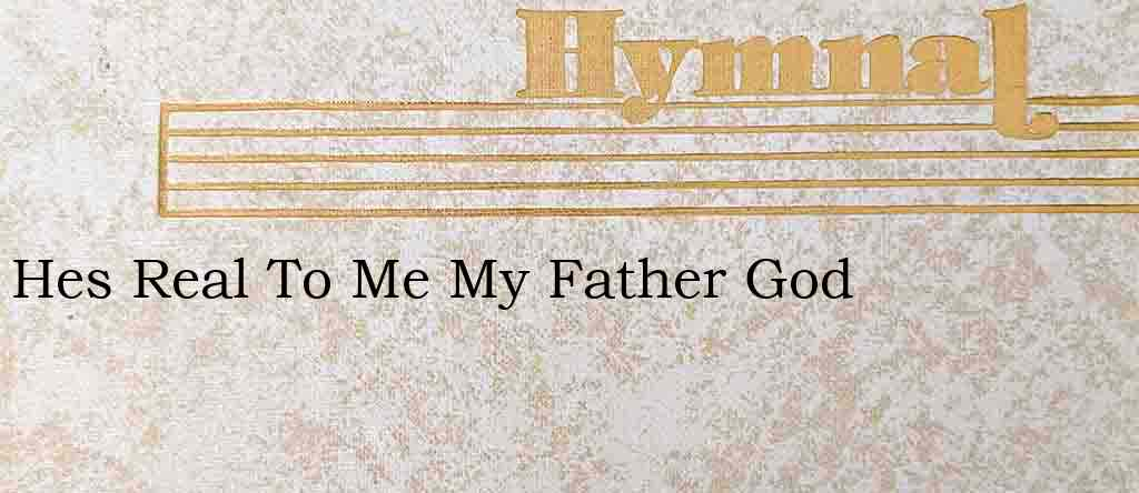Hes Real To Me My Father God – Hymn Lyrics