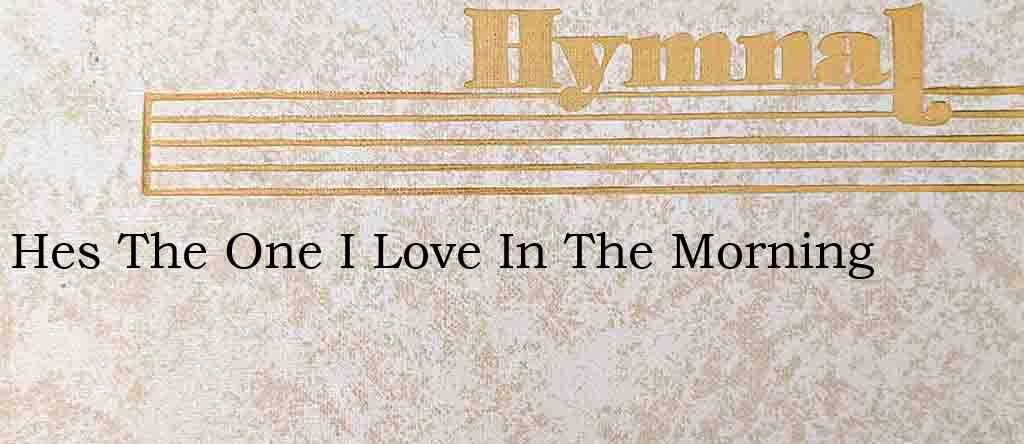 Hes The One I Love In The Morning – Hymn Lyrics