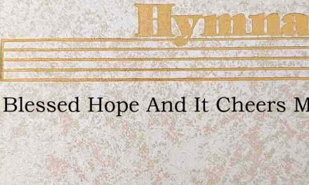Tis A Blessed Hope And It Cheers My Soul – Hymn Lyrics