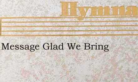 Tis A Message Glad We Bring – Hymn Lyrics