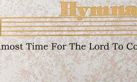 Tis Almost Time For The Lord To Come – Hymn Lyrics