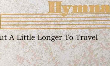 Tis But A Little Longer To Travel – Hymn Lyrics