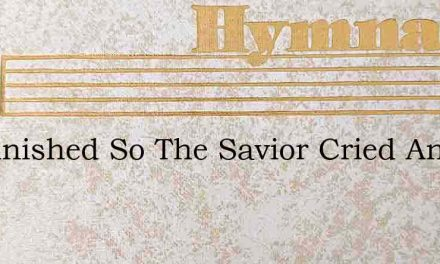 Tis Finished So The Savior Cried And Mee – Hymn Lyrics