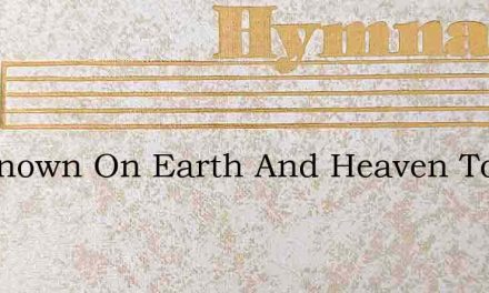 Tis Known On Earth And Heaven Too – Hymn Lyrics