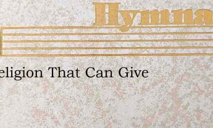 Tis Religion That Can Give – Hymn Lyrics