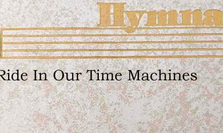 Lets Ride In Our Time Machines – Hymn Lyrics