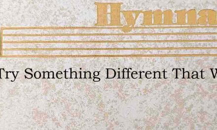 Lets Try Something Different That Weve – Hymn Lyrics