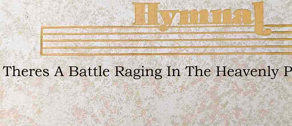 Theres A Battle Raging In The Heavenly P – Hymn Lyrics