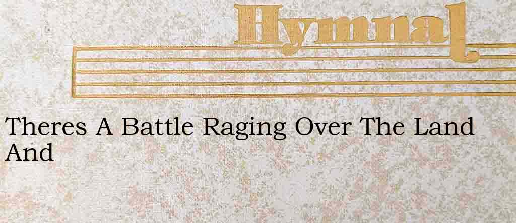 Theres A Battle Raging Over The Land And – Hymn Lyrics