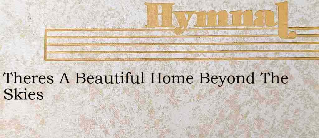 Theres A Beautiful Home Beyond The Skies – Hymn Lyrics