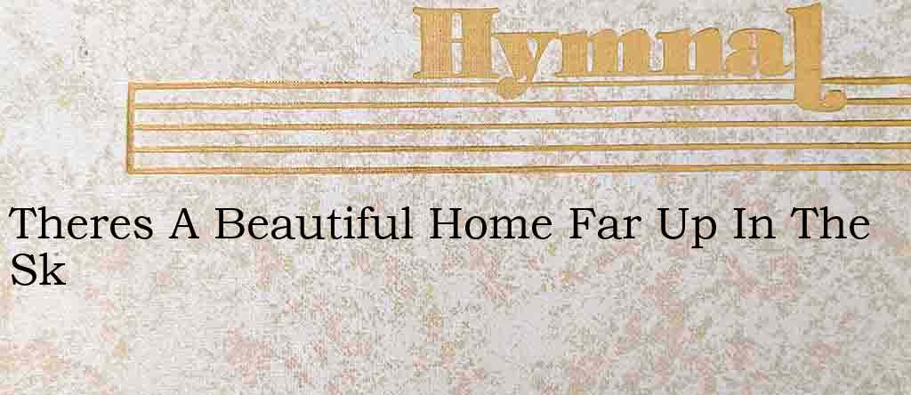 Theres A Beautiful Home Far Up In The Sk – Hymn Lyrics