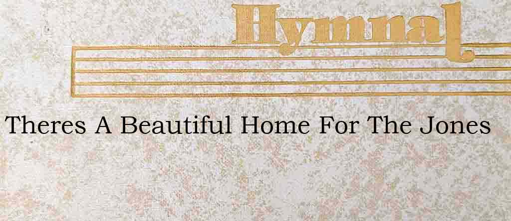 Theres A Beautiful Home For The Jones – Hymn Lyrics