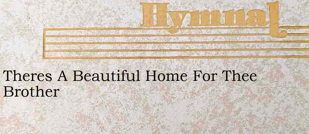 Theres A Beautiful Home For Thee Brother – Hymn Lyrics