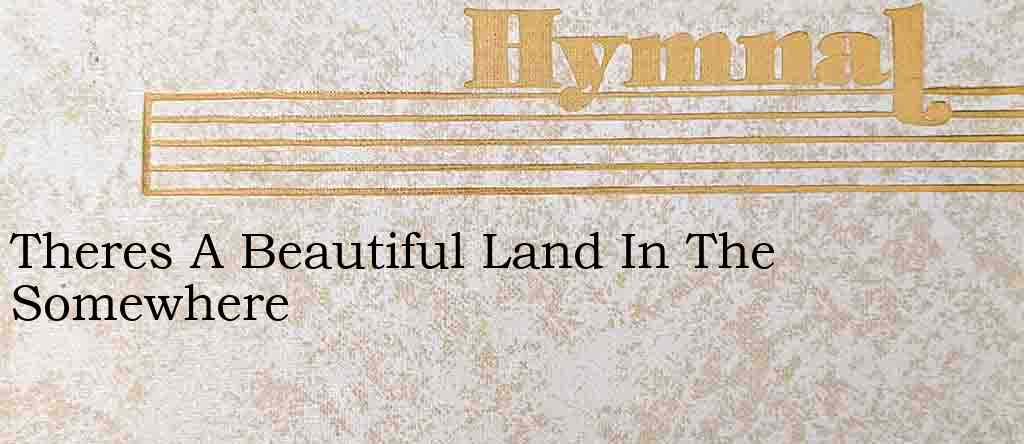 Theres A Beautiful Land In The Somewhere – Hymn Lyrics
