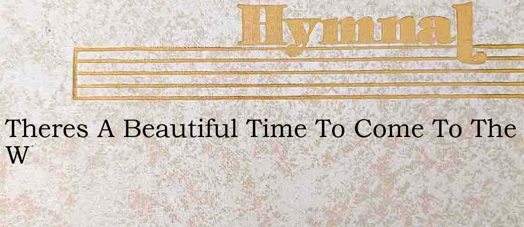 Theres A Beautiful Time To Come To The W – Hymn Lyrics