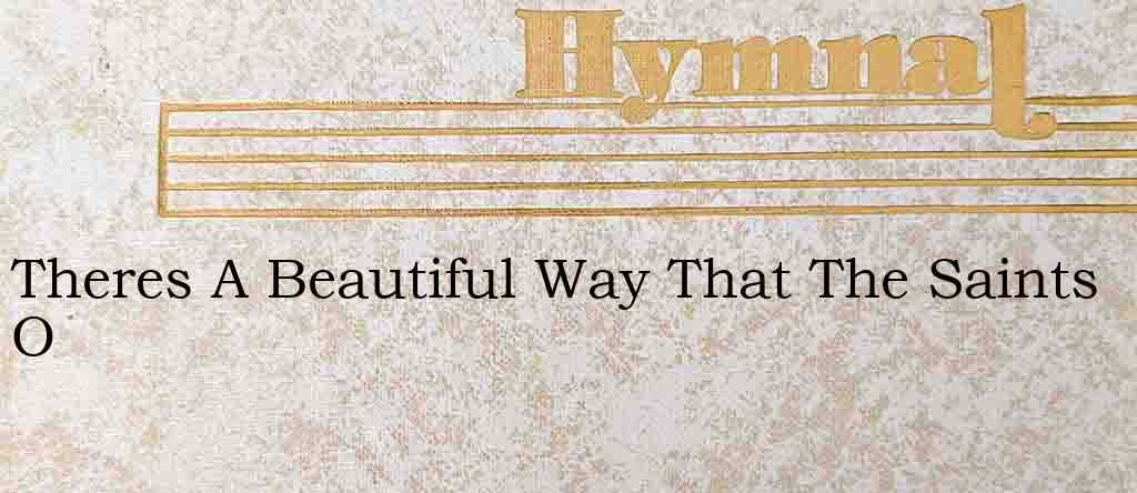 Theres A Beautiful Way That The Saints O – Hymn Lyrics