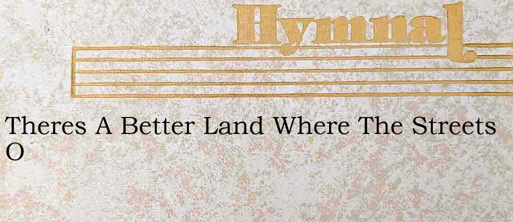Theres A Better Land Where The Streets O – Hymn Lyrics