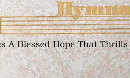 Theres A Blessed Hope That Thrills My He – Hymn Lyrics