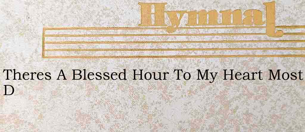 Theres A Blessed Hour To My Heart Most D – Hymn Lyrics