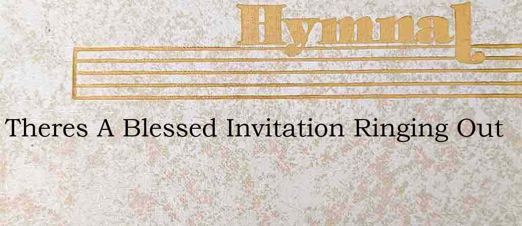 Theres A Blessed Invitation Ringing Out – Hymn Lyrics