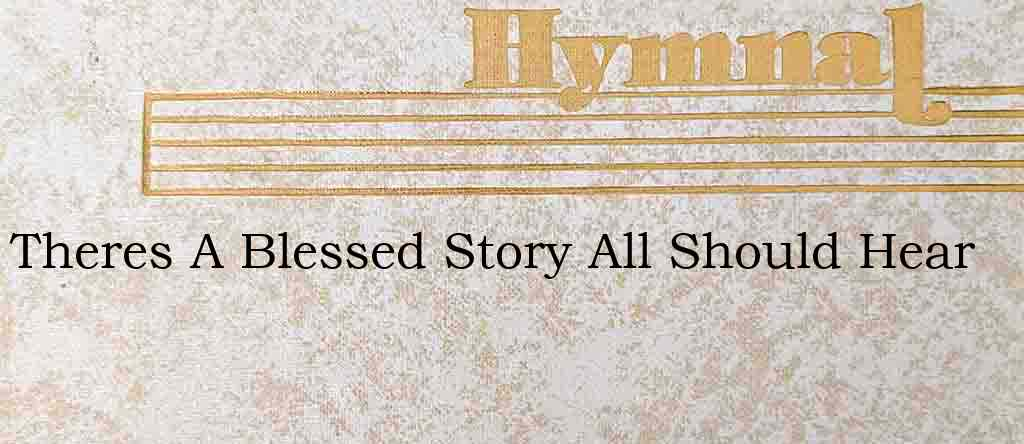 Theres A Blessed Story All Should Hear – Hymn Lyrics