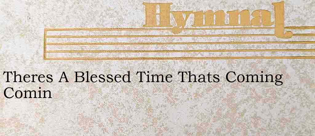 Theres A Blessed Time Thats Coming Comin – Hymn Lyrics