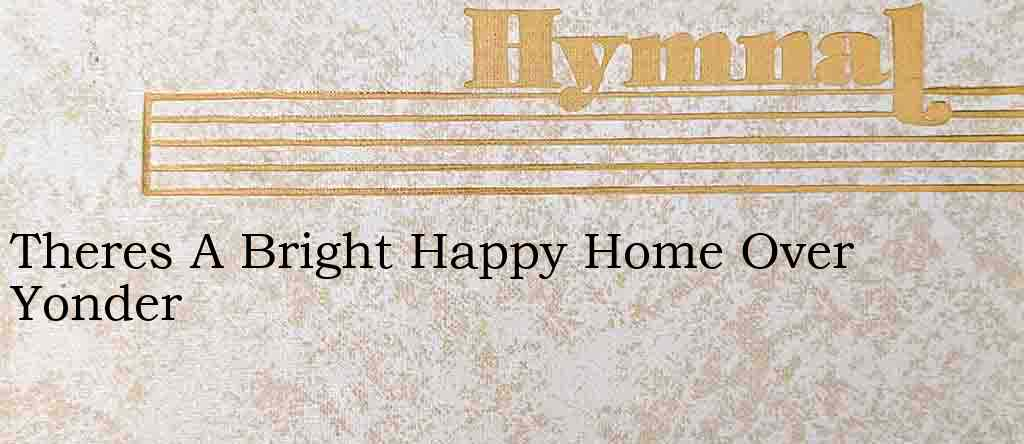 Theres A Bright Happy Home Over Yonder – Hymn Lyrics