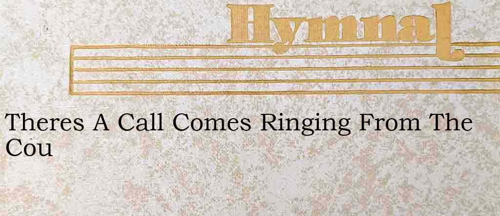 Theres A Call Comes Ringing From The Cou – Hymn Lyrics