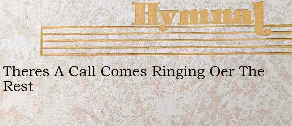 Theres A Call Comes Ringing Oer The Rest – Hymn Lyrics