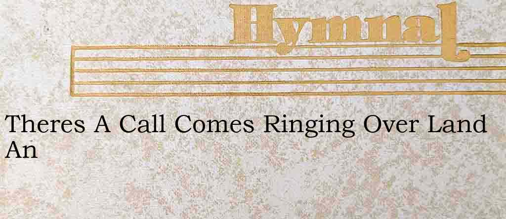 Theres A Call Comes Ringing Over Land An – Hymn Lyrics