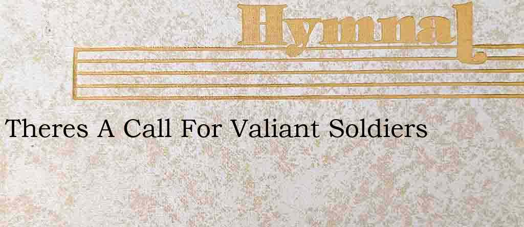 Theres A Call For Valiant Soldiers – Hymn Lyrics