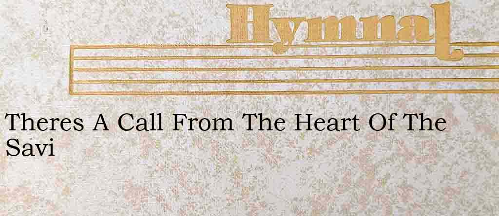Theres A Call From The Heart Of The Savi – Hymn Lyrics
