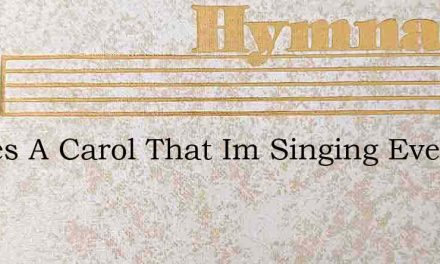 Theres A Carol That Im Singing Every Day – Hymn Lyrics