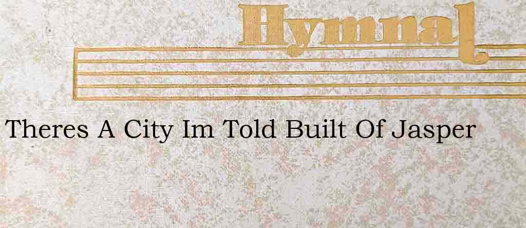 Theres A City Im Told Built Of Jasper – Hymn Lyrics