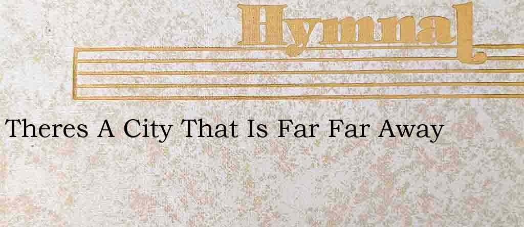 Theres A City That Is Far Far Away – Hymn Lyrics