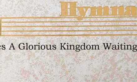 Theres A Glorious Kingdom Waiting – Hymn Lyrics