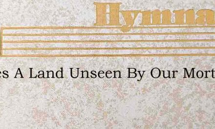 Theres A Land Unseen By Our Mortal Eyes – Hymn Lyrics