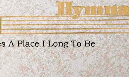 Theres A Place I Long To Be – Hymn Lyrics