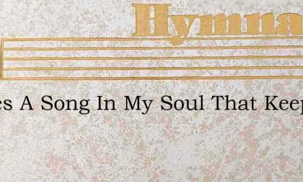 Theres A Song In My Soul That Keeps Ring – Hymn Lyrics