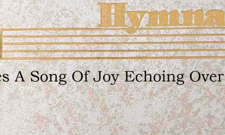 Theres A Song Of Joy Echoing Over All Th – Hymn Lyrics
