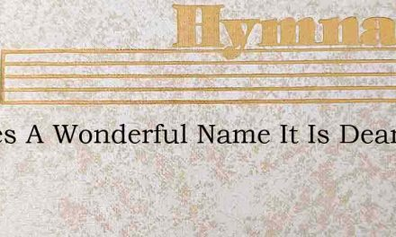 Theres A Wonderful Name It Is Dearer To – Hymn Lyrics