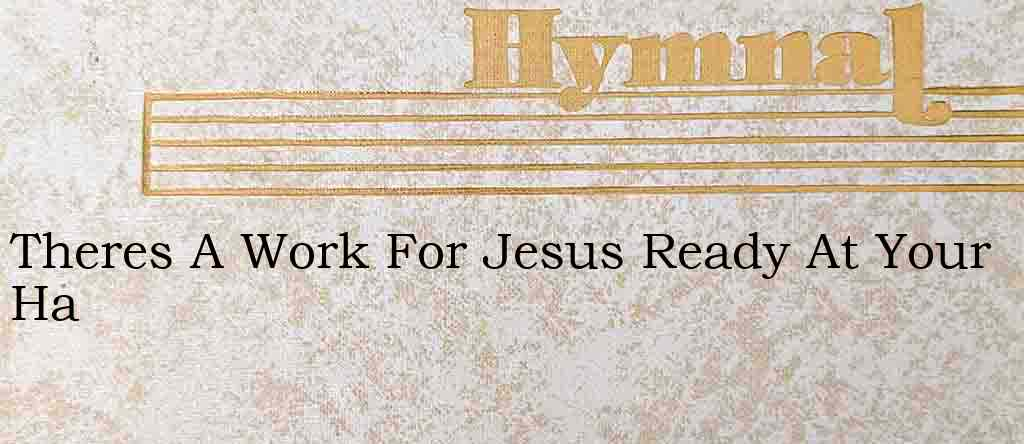 Theres A Work For Jesus Ready At Your Ha – Hymn Lyrics